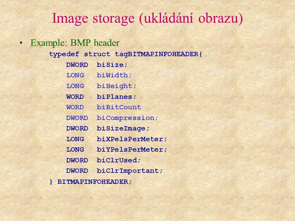 Image storage (ukládání obrazu) Example: BMP header typedef struct tagBITMAPINFOHEADER{ DWORD biSize; LONG biWidth; LONG biHeight; WORD biPlanes; WORD