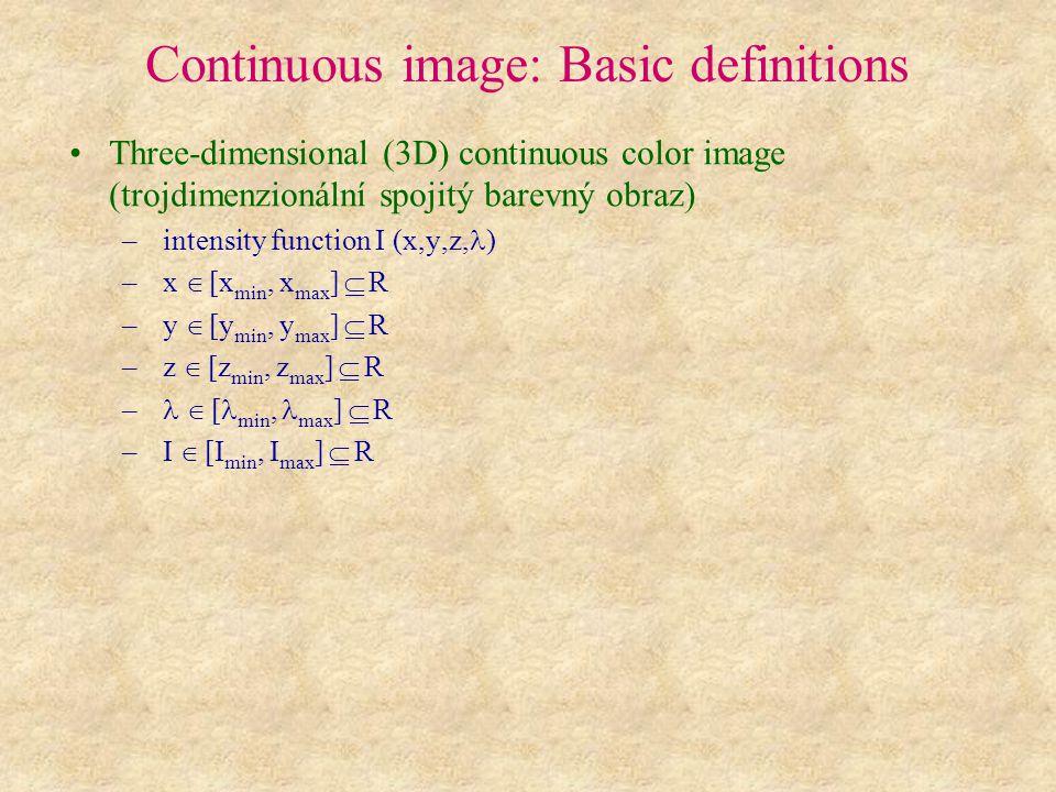 Continuous image: Basic definitions Time-varying continuous color image (časově-proměnlivý spojitý barevný obraz) – intensity function I (x,y,,t) or I (x,y,z,,t) – x  [x min, x max ]  R – y  [y min, y max ]  R – z  [z min, z max ]  R –  [ min, max ]  R – t  [t min, t max ]  R – I  [I min, I max ]  R