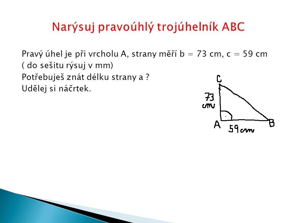 Pravý úhel je při vrcholu A, strany měří b = 73 cm, c = 59 cm ( do sešitu rýsuj v mm) Potřebuješ znát délku strany a ? Udělej si náčrtek.