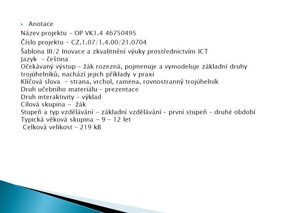  Anotace Název projektu – OP VK1.4 46750495 Číslo projektu – CZ.1.07/1.4.00/21.0704 Šablona III/2 Inovace a zkvalitnění výuky prostřednictvím ICT Jazyk - čeština Očekávaný výstup – žák rozezná, pojmenuje a vymodeluje základní druhy trojúhelníků, nachází jejich příklady v praxi Klíčová slova - strana, vrchol, ramena, rovnostranný trojúhelník Druh učebního materiálu - prezentace Druh interaktivity - výklad Cílová skupina - žák Stupeň a typ vzdělávání - základní vzdělávání – první stupeň – druhé období Typická věková skupina - 9 - 12 let Celková velikost – 219 kB