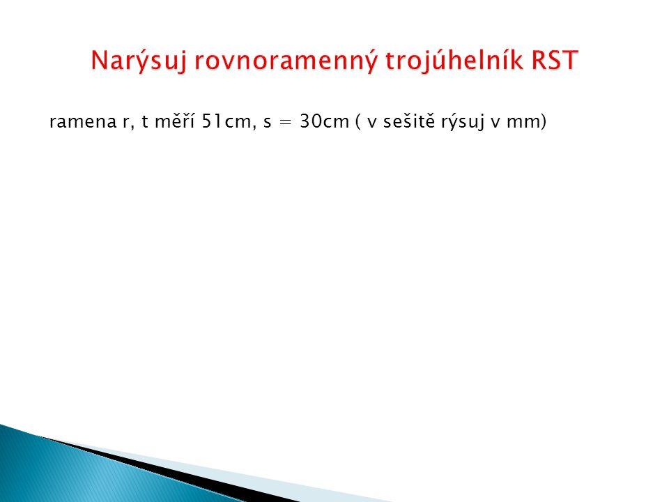 ramena r, t měří 51cm, s = 30cm ( v sešitě rýsuj v mm)
