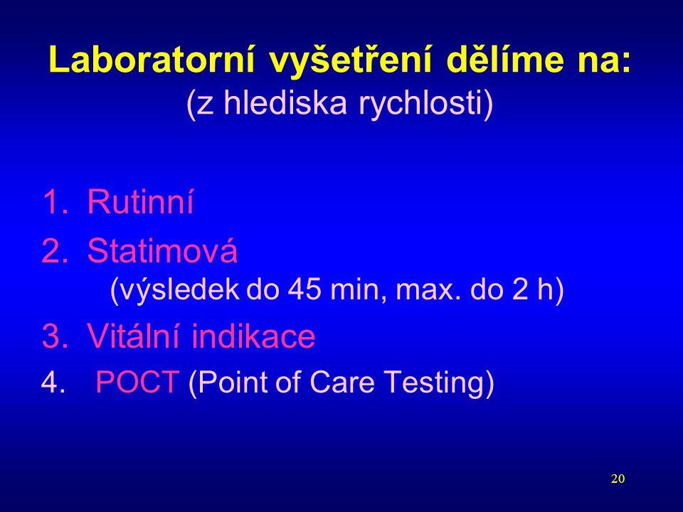 20 Laboratorní vyšetření dělíme na: (z hlediska rychlosti) 1.Rutinní 2.Statimová (výsledek do 45 min, max. do 2 h) 3.Vitální indikace 4. POCT (Point o