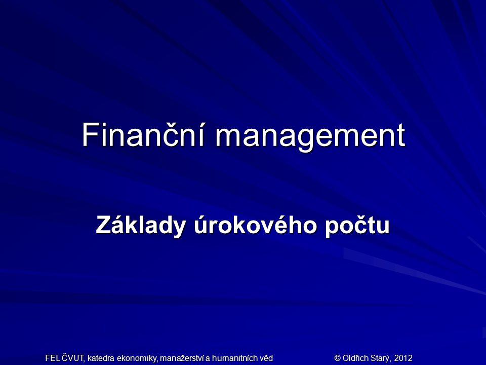 FEL ČVUT, katedra ekonomiky, manažerství a humanitních věd © Oldřich Starý, 2012 Finanční management Základy úrokového počtu