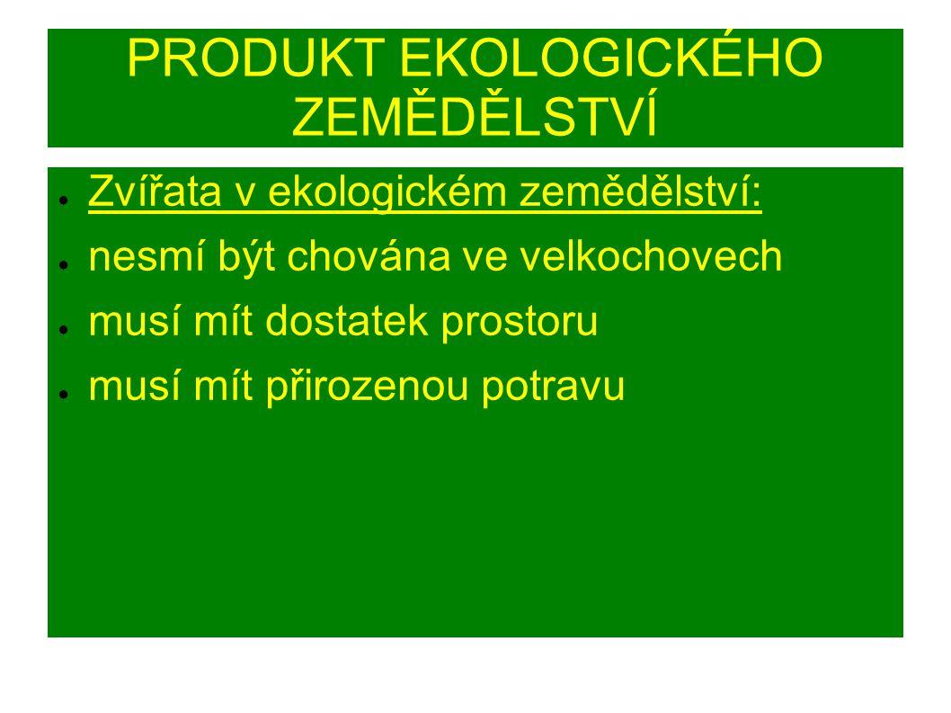 PRODUKT EKOLOGICKÉHO ZEMĚDĚLSTVÍ ● Zvířata v ekologickém zemědělství: ● nesmí být chována ve velkochovech ● musí mít dostatek prostoru ● musí mít přirozenou potravu