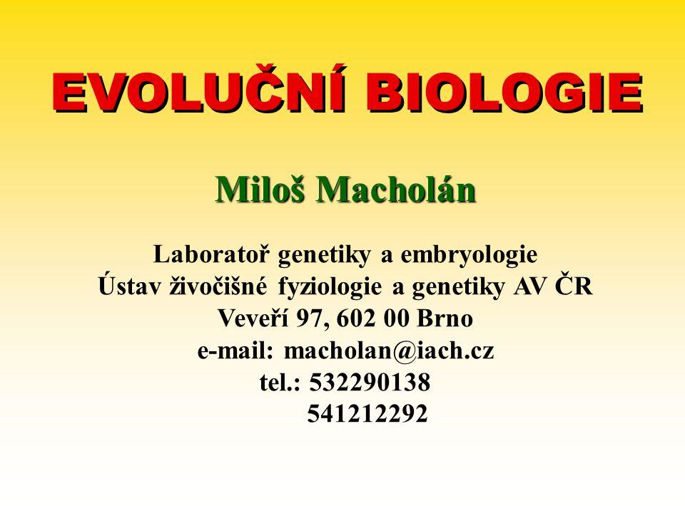 EVOLUČNÍ BIOLOGIE Miloš Macholán Laboratoř genetiky a embryologie Ústav živočišné fyziologie a genetiky AV ČR Veveří 97, 602 00 Brno e-mail: macholan@