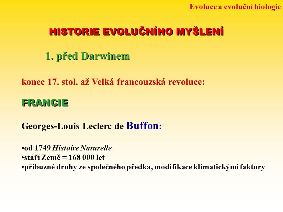 Evoluce a evoluční biologie HISTORIE EVOLUČNÍHO MYŠLENÍ 1. před Darwinem konec 17. stol. až Velká francouzská revoluce: Georges-Louis Leclerc de Buffo