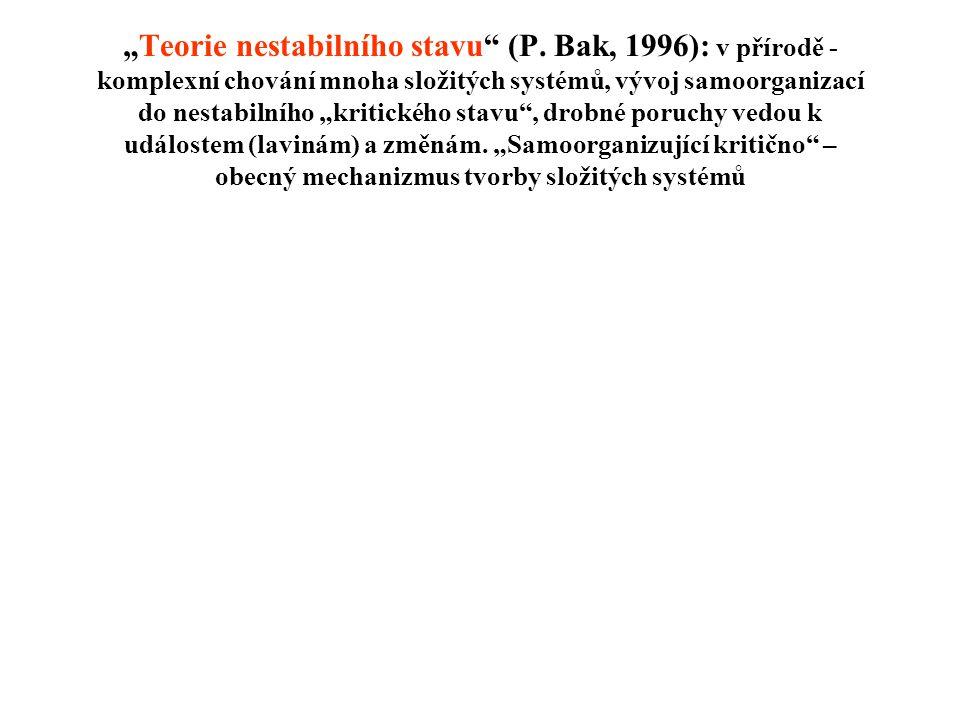 """""""Teorie nestabilního stavu"""" (P. Bak, 1996): v přírodě - komplexní chování mnoha složitých systémů, vývoj samoorganizací do nestabilního """"kritického st"""