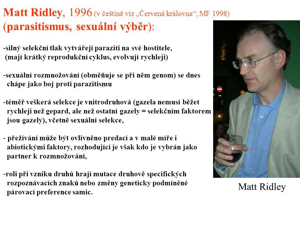 """Matt Ridley Matt Ridley, 1996 (v češtině viz """"Červená královna , MF 1998) (parasitismus, sexuální výběr): -silný selekční tlak vytvářejí paraziti na své hostitele, (mají krátký reprodukční cyklus, evolvují rychleji) -sexuální rozmnožování (obměňuje se při něm genom) se dnes chápe jako boj proti parazitismu -téměř veškerá selekce je vnitrodruhová (gazela nemusí běžet rychleji než gepard, ale než ostatní gazely = selekčním faktorem jsou gazely), včetně sexuální selekce, - přežívání může být ovlivněno predací a v malé míře i abiotickými faktory, rozhodující je však kdo je vybrán jako partner k rozmnožování, -roli při vzniku druhů hrají mutace druhově specifických rozpoznávacích znaků nebo změny geneticky podmíněné párovací preference samic."""
