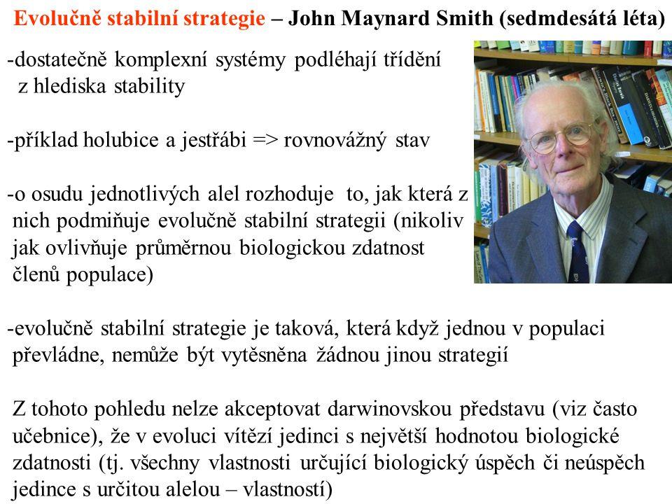 Evolučně stabilní strategie – John Maynard Smith (sedmdesátá léta) -dostatečně komplexní systémy podléhají třídění z hlediska stability -příklad holubice a jestřábi => rovnovážný stav -o osudu jednotlivých alel rozhoduje to, jak která z nich podmiňuje evolučně stabilní strategii (nikoliv jak ovlivňuje průměrnou biologickou zdatnost členů populace) -evolučně stabilní strategie je taková, která když jednou v populaci převládne, nemůže být vytěsněna žádnou jinou strategií Z tohoto pohledu nelze akceptovat darwinovskou představu (viz často učebnice), že v evoluci vítězí jedinci s největší hodnotou biologické zdatnosti (tj.