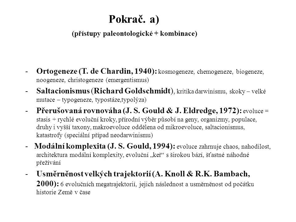 Pokrač. a) -Ortogeneze (T. de Chardin, 1940): kosmogeneze, chemogeneze, biogeneze, noogeneze, christogeneze (emergentismus) -Saltacionismus (Richard G