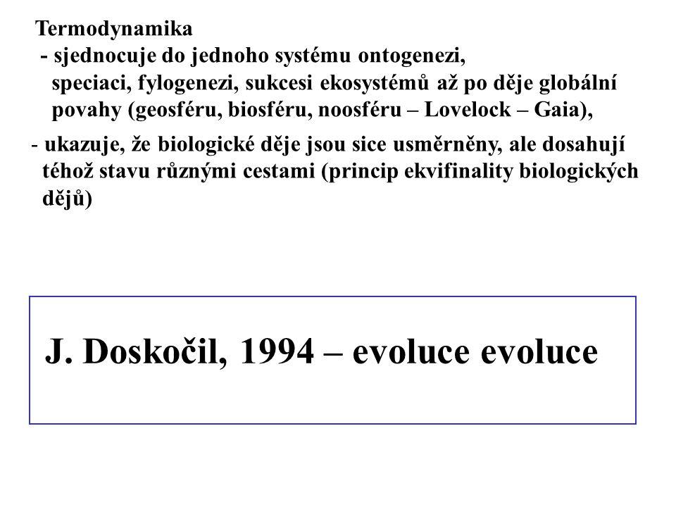 J. Doskočil, 1994 – evoluce evoluce Termodynamika - sjednocuje do jednoho systému ontogenezi, speciaci, fylogenezi, sukcesi ekosystémů až po děje glob