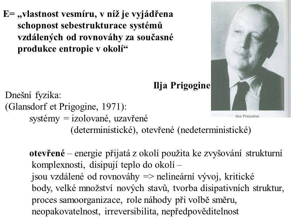 """Dnešní fyzika: (Glansdorf et Prigogine, 1971): systémy = izolované, uzavřené (deterministické), otevřené (nedeterministické) otevřené – energie přijatá z okolí použita ke zvyšování strukturní komplexnosti, disipují teplo do okolí – jsou vzdálené od rovnováhy => nelineární vývoj, kritické body, velké množství nových stavů, tvorba disipativních struktur, proces samoorganizace, role náhody při volbě směru, neopakovatelnost, irreversibilita, nepředpověditelnost Ilja Prigogine E= """"vlastnost vesmíru, v níž je vyjádřena schopnost sebestrukturace systémů vzdálených od rovnováhy za současné produkce entropie v okolí"""