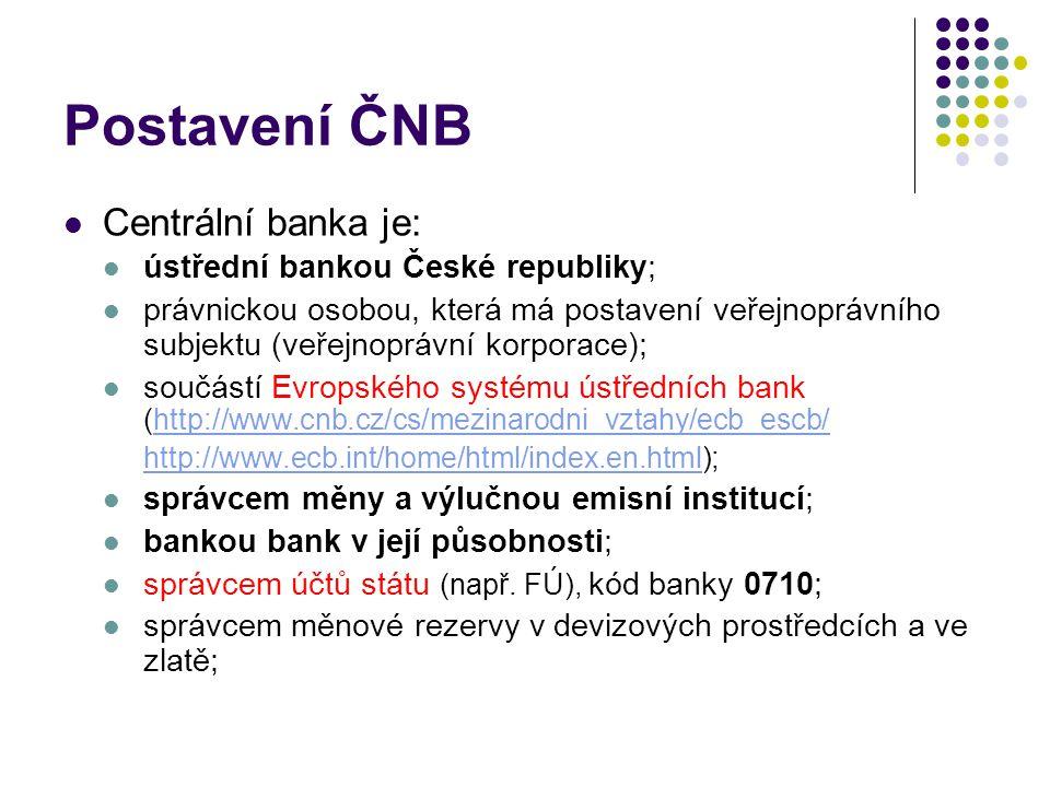 Postavení ČNB Centrální banka je: ústřední bankou České republiky; právnickou osobou, která má postavení veřejnoprávního subjektu (veřejnoprávní korporace); součástí Evropského systému ústředních bank (http://www.cnb.cz/cs/mezinarodni_vztahy/ecb_escb/http://www.cnb.cz/cs/mezinarodni_vztahy/ecb_escb/ http://www.ecb.int/home/html/index.en.htmlhttp://www.ecb.int/home/html/index.en.html); správcem měny a výlučnou emisní institucí; bankou bank v její působnosti; správcem účtů státu (např.