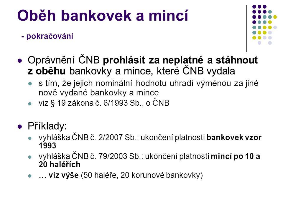 Oběh bankovek a mincí - pokračování Oprávnění ČNB prohlásit za neplatné a stáhnout z oběhu bankovky a mince, které ČNB vydala s tím, že jejich nominál