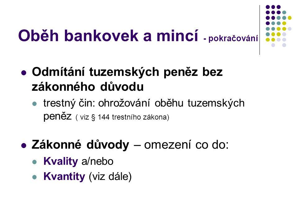 Oběh bankovek a mincí - pokračování Odmítání tuzemských peněz bez zákonného důvodu trestný čin: ohrožování oběhu tuzemských peněz ( viz § 144 trestního zákona) Zákonné důvody – omezení co do: Kvality a/nebo Kvantity (viz dále)