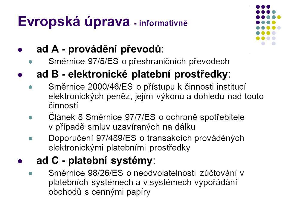 Evropská úprava - informativně ad A - provádění převodů: Směrnice 97/5/ES o přeshraničních převodech ad B - elektronické platební prostředky: Směrnice 2000/46/ES o přístupu k činnosti institucí elektronických peněz, jejím výkonu a dohledu nad touto činností Článek 8 Směrnice 97/7/ES o ochraně spotřebitele v případě smluv uzavíraných na dálku Doporučení 97/489/ES o transakcích prováděných elektronickými platebními prostředky ad C - platební systémy: Směrnice 98/26/ES o neodvolatelnosti zúčtování v platebních systémech a v systémech vypořádání obchodů s cennými papíry