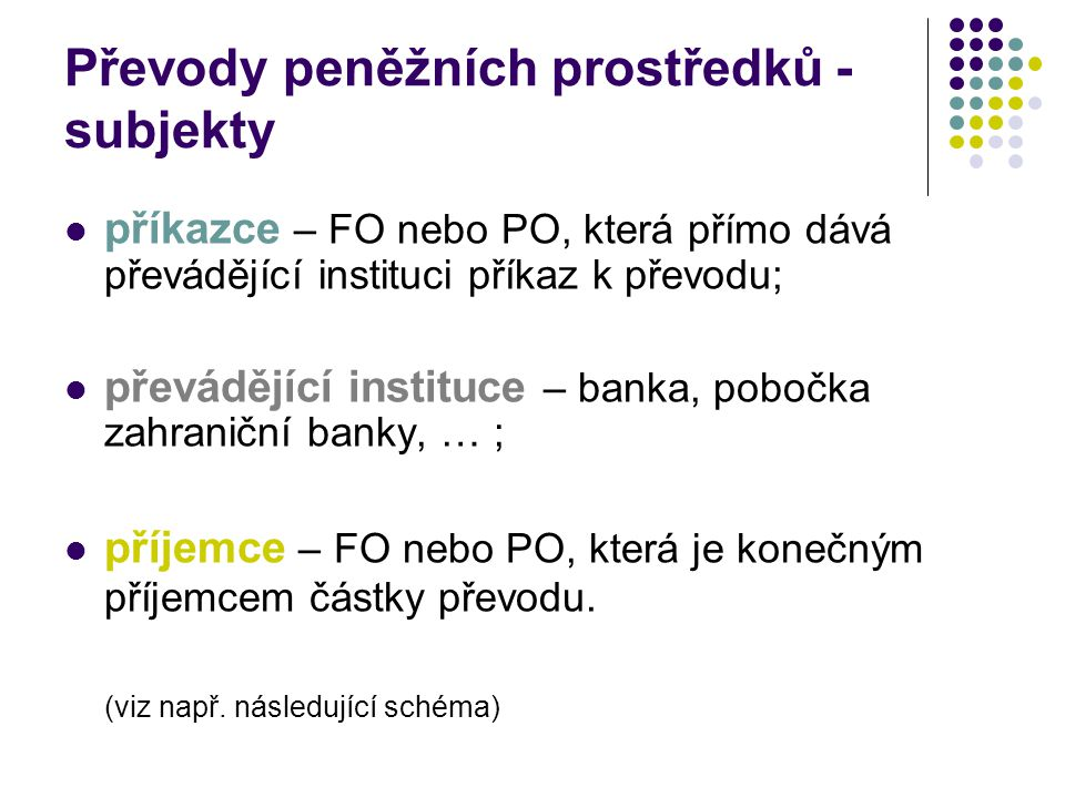 Převody peněžních prostředků - subjekty příkazce – FO nebo PO, která přímo dává převádějící instituci příkaz k převodu; převádějící instituce – banka, pobočka zahraniční banky, … ; příjemce – FO nebo PO, která je konečným příjemcem částky převodu.