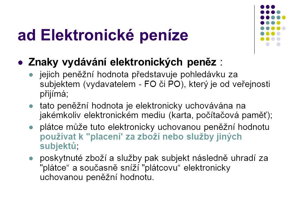 ad Elektronické peníze Znaky vydávání elektronických peněz : jejich peněžní hodnota představuje pohledávku za subjektem (vydavatelem - FO či PO), kter