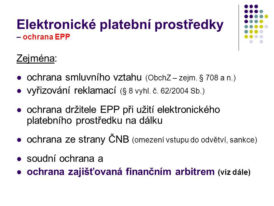 Elektronické platební prostředky – ochrana EPP Zejména: ochrana smluvního vztahu (ObchZ – zejm. § 708 a n.) vyřizování reklamací (§ 8 vyhl. č. 62/2004