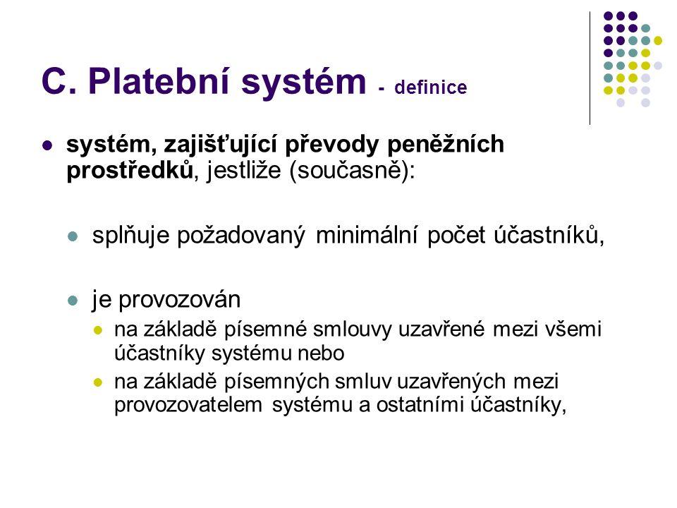 C. Platební systém - definice systém, zajišťující převody peněžních prostředků, jestliže (současně): splňuje požadovaný minimální počet účastníků, je