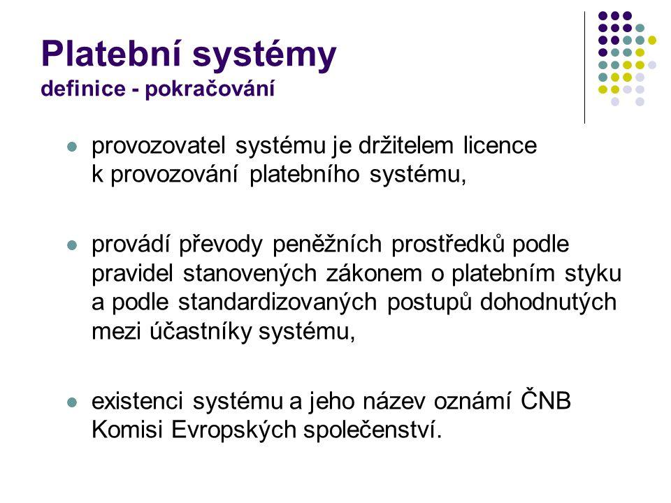 Platební systémy definice - pokračování provozovatel systému je držitelem licence k provozování platebního systému, provádí převody peněžních prostředků podle pravidel stanovených zákonem o platebním styku a podle standardizovaných postupů dohodnutých mezi účastníky systému, existenci systému a jeho název oznámí ČNB Komisi Evropských společenství.