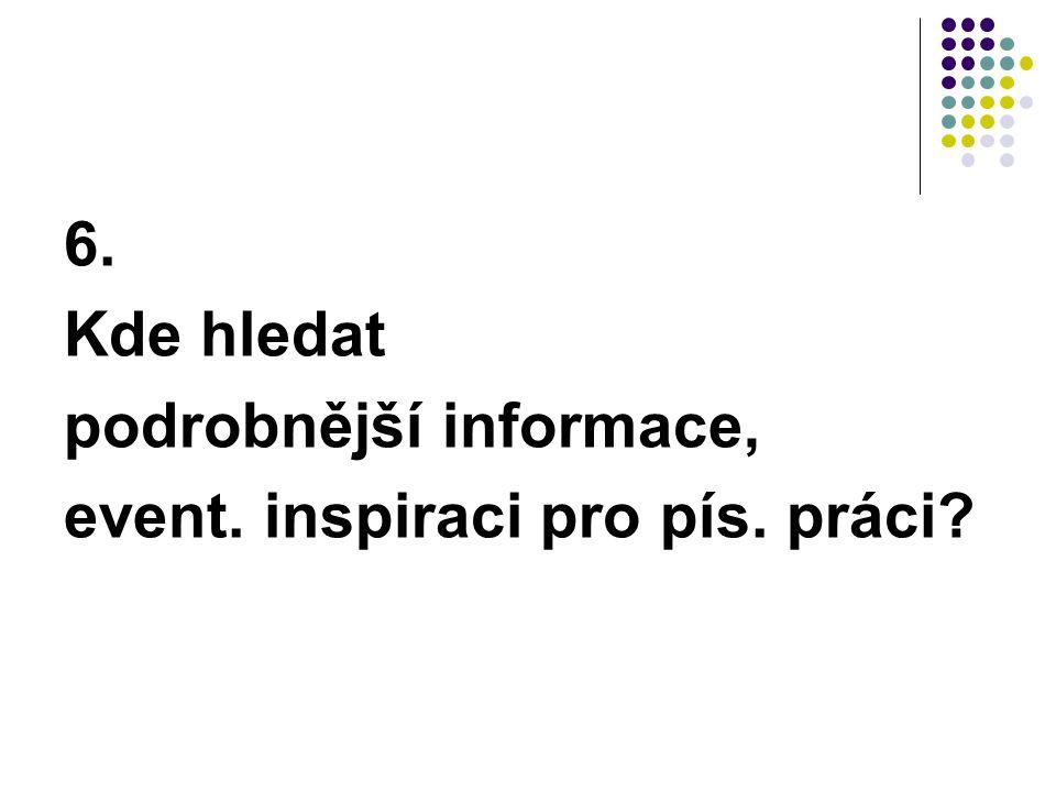 6. Kde hledat podrobnější informace, event. inspiraci pro pís. práci?