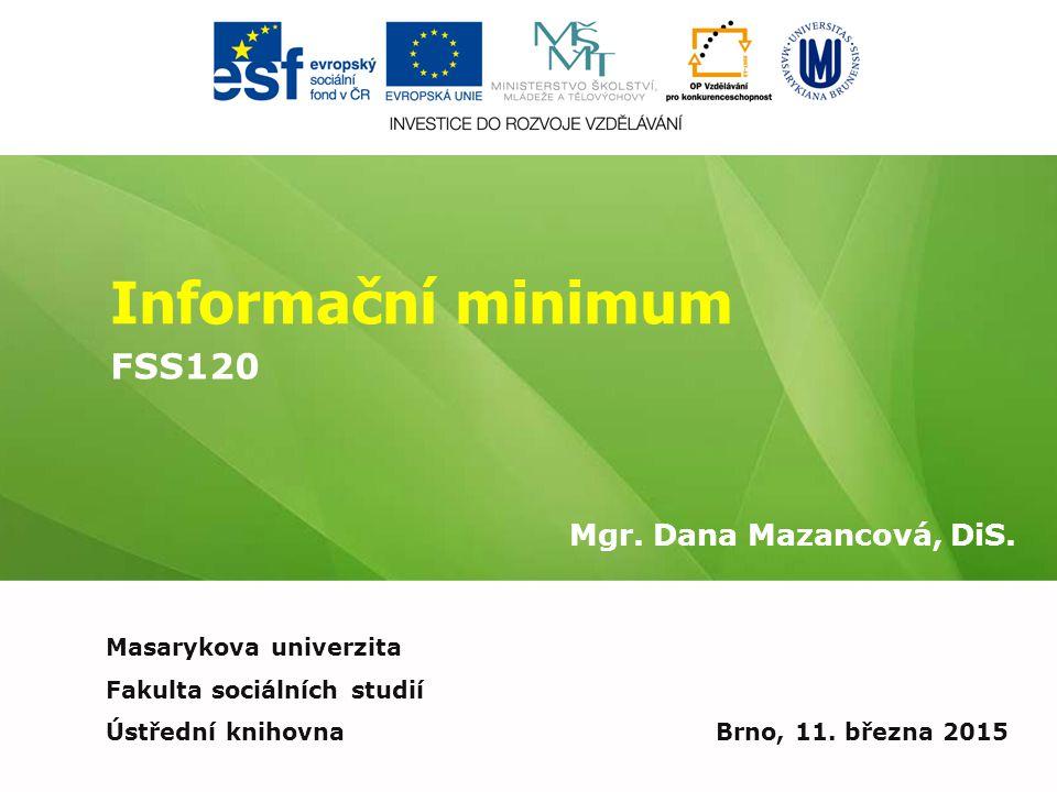 Informační minimum Mgr. Dana Mazancová, DiS. Brno, 11. března 2015 Masarykova univerzita Fakulta sociálních studií Ústřední knihovna FSS120