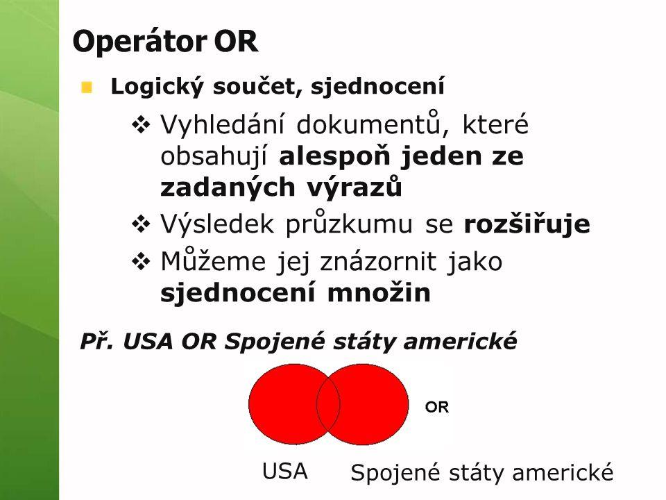 Operátor OR Logický součet, sjednocení  Vyhledání dokumentů, které obsahují alespoň jeden ze zadaných výrazů  Výsledek průzkumu se rozšiřuje  Můžem