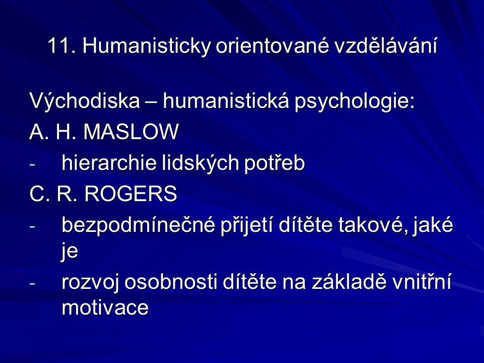 11. Humanisticky orientované vzdělávání Východiska – humanistická psychologie: A. H. MASLOW - hierarchie lidských potřeb C. R. ROGERS - bezpodmínečné