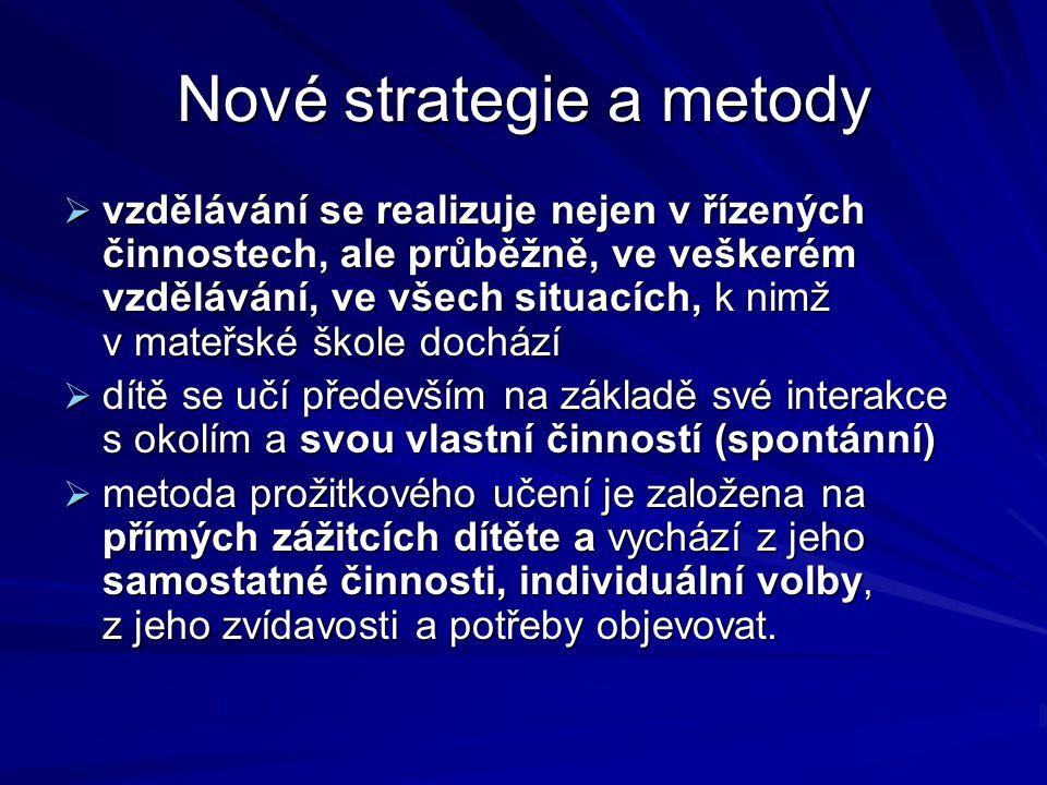 Nové strategie a metody  vzdělávání se realizuje nejen v řízených činnostech, ale průběžně, ve veškerém vzdělávání, ve všech situacích, k nimž v mateřské škole dochází  dítě se učí především na základě své interakce s okolím a svou vlastní činností (spontánní)  metoda prožitkového učení je založena na přímých zážitcích dítěte a vychází z jeho samostatné činnosti, individuální volby, z jeho zvídavosti a potřeby objevovat.