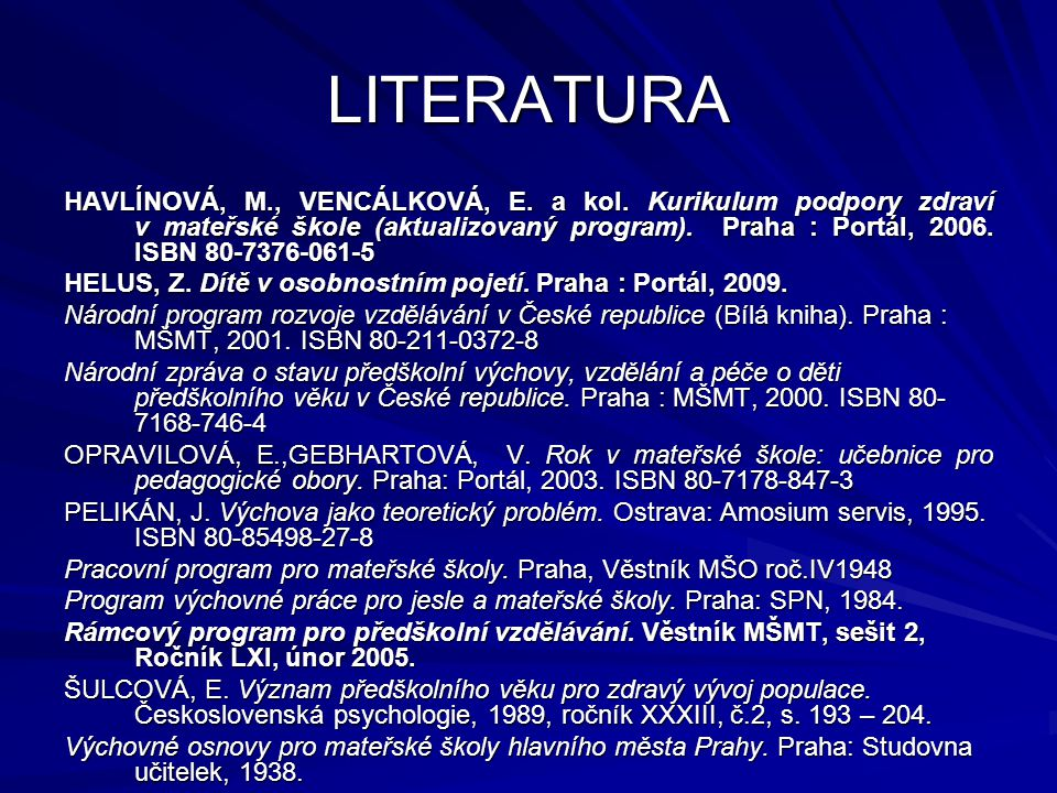 LITERATURA HAVLÍNOVÁ, M., VENCÁLKOVÁ, E. a kol. Kurikulum podpory zdraví v mateřské škole (aktualizovaný program). Praha : Portál, 2006. ISBN 80-7376-