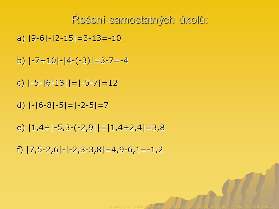 Řešení samostatných úkolů: a) |9-6|-|2-15|=3-13=-10 b) |-7+10|-|4-(-3)|=3-7=-4 c) |-5-|6-13||=|-5-7|=12 d) |-|6-8|-5|=|-2-5|=7 e) |1,4+|-5,3-(-2,9||=|1,4+2,4|=3,8 f) |7,5-2,6|-|-2,3-3,8|=4,9-6,1=-1,2 Autorem materiálu a všech jeho částí, není-li uvedeno jinak, je Mgr.