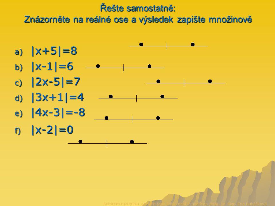 Řešte samostatně: Znázorněte na reálné ose a výsledek zapište množinově a) |x+5|=8 b) |x-1|=6 c) |2x-5|=7 d) |3x+1|=4 e) |4x-3|=-8 f) |x-2|=0 Autorem materiálu a všech jeho částí, není-li uvedeno jinak, je Mgr.