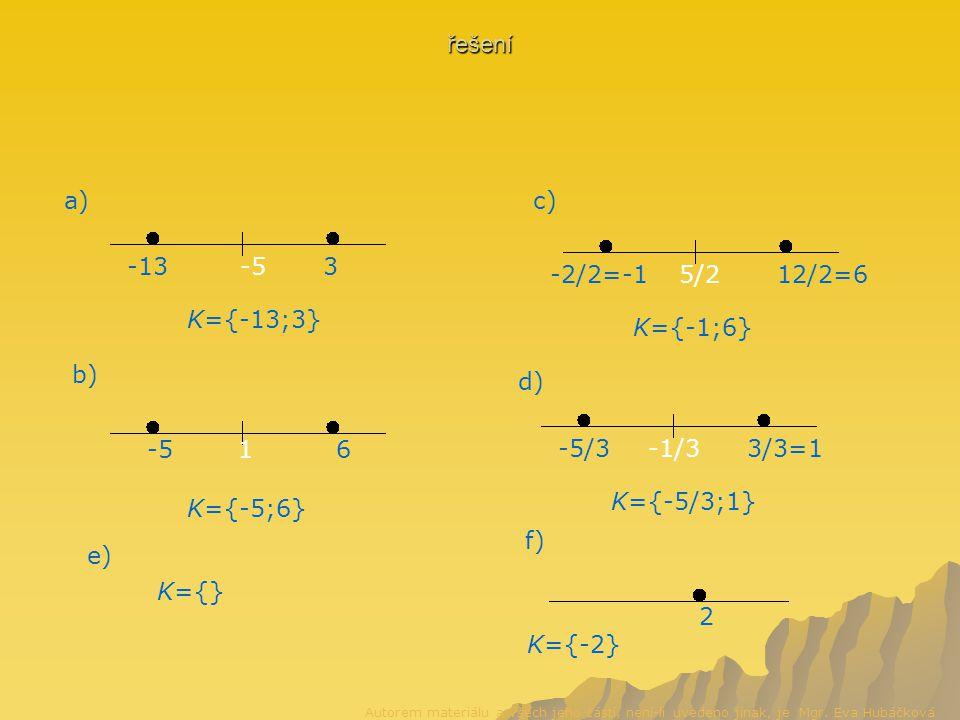 řešení a) -5-133 K={-13;3} b) 1-56 K={-5;6} 5/212/2=6-2/2=-1 K={-1;6} c) d) -1/33/3=1-5/3 K={-5/3;1} e) K={} 2 K={-2} f) Autorem materiálu a všech jeho částí, není-li uvedeno jinak, je Mgr.