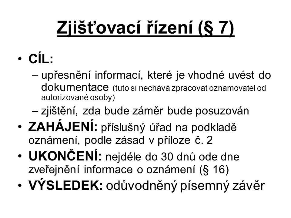 Zjišťovací řízení (§ 7) CÍL: –upřesnění informací, které je vhodné uvést do dokumentace (tuto si nechává zpracovat oznamovatel od autorizované osoby) –zjištění, zda bude záměr bude posuzován ZAHÁJENÍ: příslušný úřad na podkladě oznámení, podle zásad v příloze č.