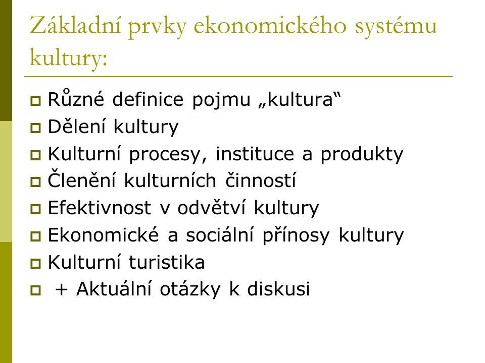 """Základní prvky ekonomického systému kultury:  Různé definice pojmu """"kultura  Dělení kultury  Kulturní procesy, instituce a produkty  Členění kulturních činností  Efektivnost v odvětví kultury  Ekonomické a sociální přínosy kultury  Kulturní turistika  + Aktuální otázky k diskusi"""