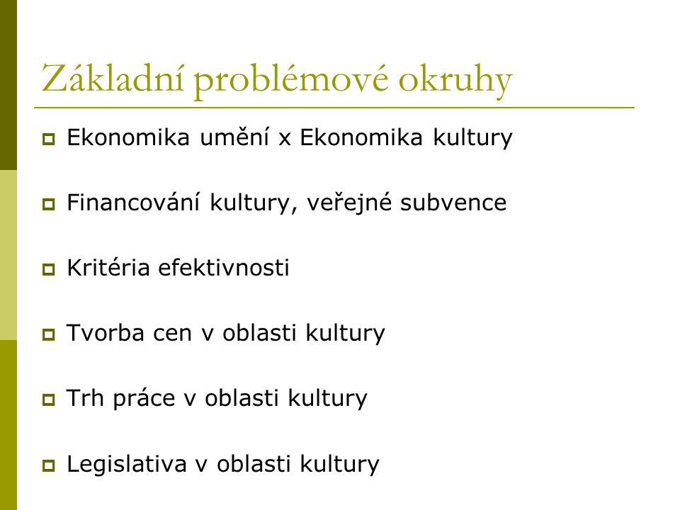 Základní problémové okruhy  Ekonomika umění x Ekonomika kultury  Financování kultury, veřejné subvence  Kritéria efektivnosti  Tvorba cen v oblasti kultury  Trh práce v oblasti kultury  Legislativa v oblasti kultury