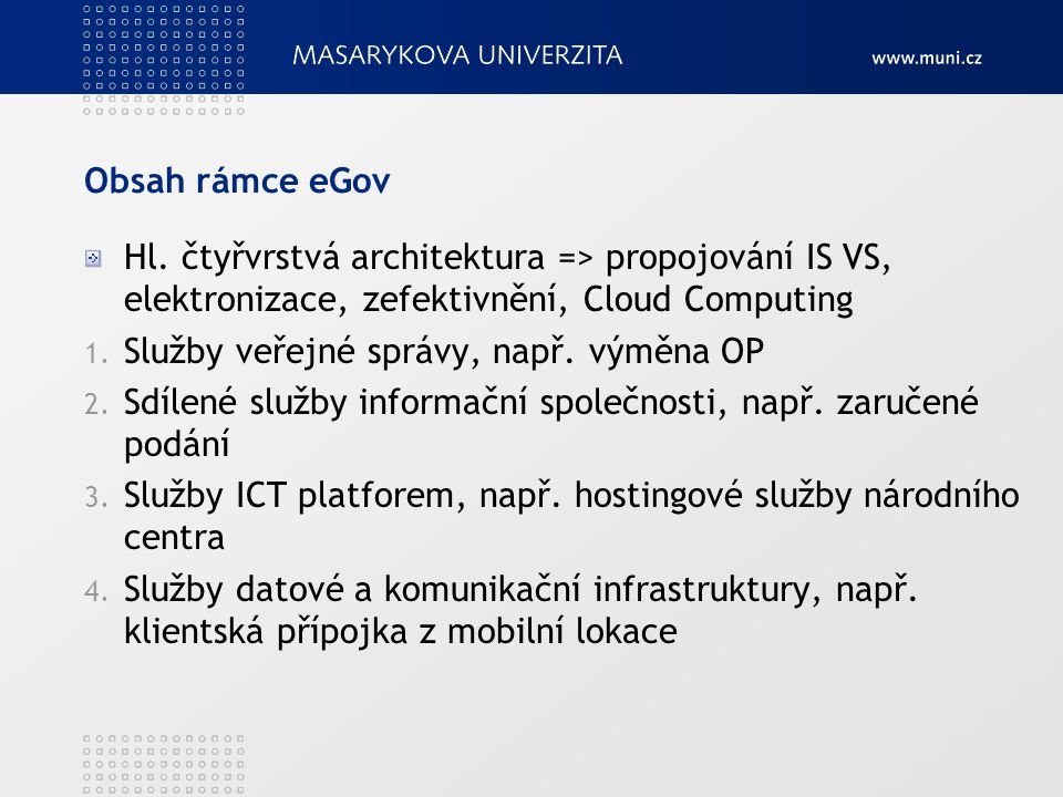 Obsah rámce eGov Hl. čtyřvrstvá architektura => propojování IS VS, elektronizace, zefektivnění, Cloud Computing 1. Služby veřejné správy, např. výměna