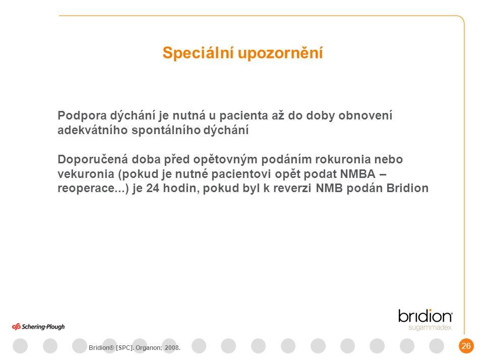 26 Podpora dýchání je nutná u pacienta až do doby obnovení adekvátního spontálního dýchání Doporučená doba před opětovným podáním rokuronia nebo vekuronia (pokud je nutné pacientovi opět podat NMBA – reoperace...) je 24 hodin, pokud byl k reverzi NMB podán Bridion Speciální upozornění Bridion® [SPC].