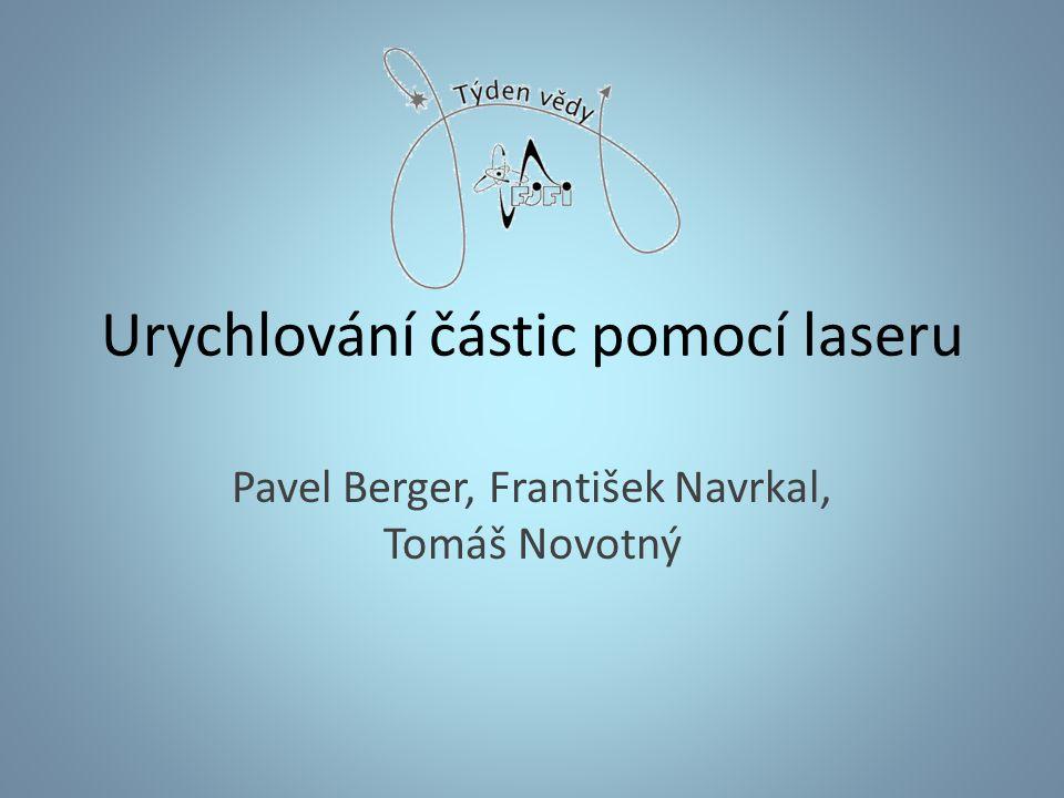 Urychlování částic pomocí laseru Pavel Berger, František Navrkal, Tomáš Novotný