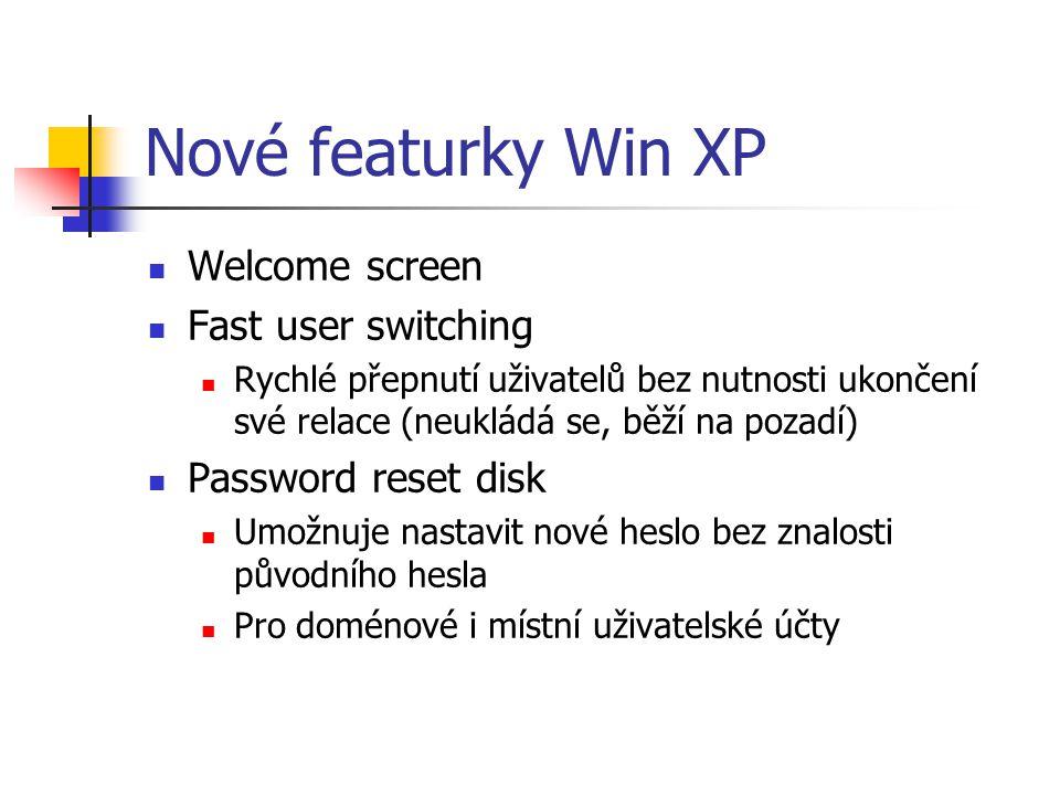 Nové featurky Win XP Welcome screen Fast user switching Rychlé přepnutí uživatelů bez nutnosti ukončení své relace (neukládá se, běží na pozadí) Password reset disk Umožnuje nastavit nové heslo bez znalosti původního hesla Pro doménové i místní uživatelské účty