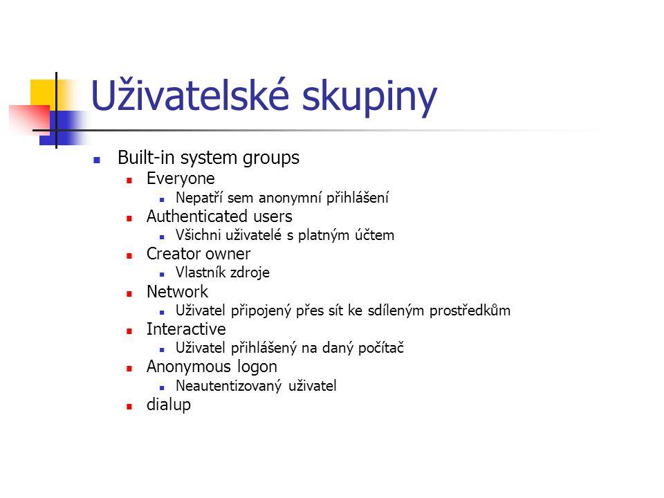 Uživatelské skupiny Built-in system groups Everyone Nepatří sem anonymní přihlášení Authenticated users Všichni uživatelé s platným účtem Creator owner Vlastník zdroje Network Uživatel připojený přes sít ke sdíleným prostředkům Interactive Uživatel přihlášený na daný počítač Anonymous logon Neautentizovaný uživatel dialup
