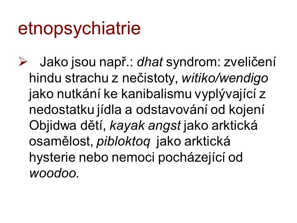 etnopsychiatrie  Jako jsou např.: dhat syndrom: zveličení hindu strachu z nečistoty, witiko/wendigo jako nutkání ke kanibalismu vyplývající z nedosta
