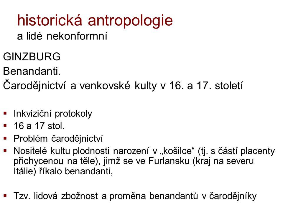 historická antropologie a lidé nekonformní GINZBURG Benandanti. Čarodějnictví a venkovské kulty v 16. a 17. století  Inkviziční protokoly  16 a 17 s