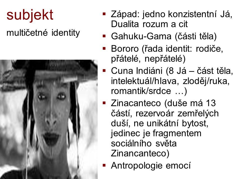 subjekt multičetné identity  Západ: jedno konzistentní Já, Dualita rozum a cit  Gahuku-Gama (části těla)  Bororo (řada identit: rodiče, přátelé, ne