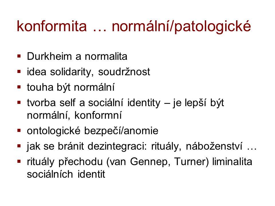 konformita … normální/patologické  Durkheim a normalita  idea solidarity, soudržnost  touha být normální  tvorba self a sociální identity – je lep