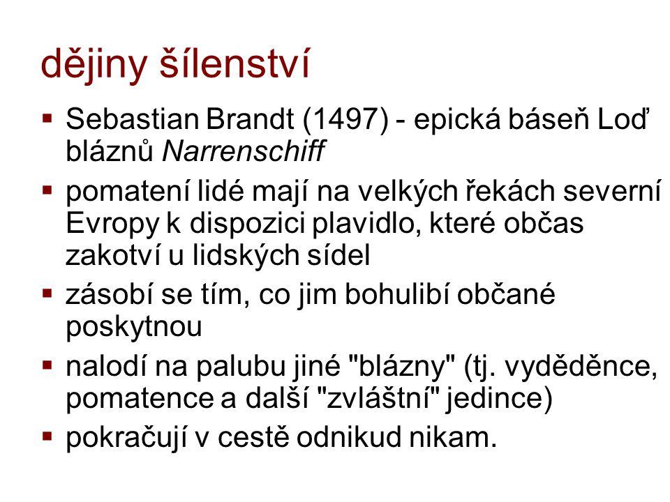 dějiny šílenství  Sebastian Brandt (1497) - epická báseň Loď bláznů Narrenschiff  pomatení lidé mají na velkých řekách severní Evropy k dispozici pl