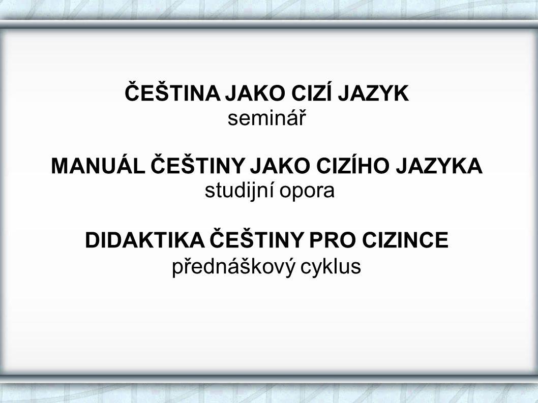 ČEŠTINA JAKO CIZÍ JAZYK seminář MANUÁL ČEŠTINY JAKO CIZÍHO JAZYKA studijní opora DIDAKTIKA ČEŠTINY PRO CIZINCE přednáškový cyklus