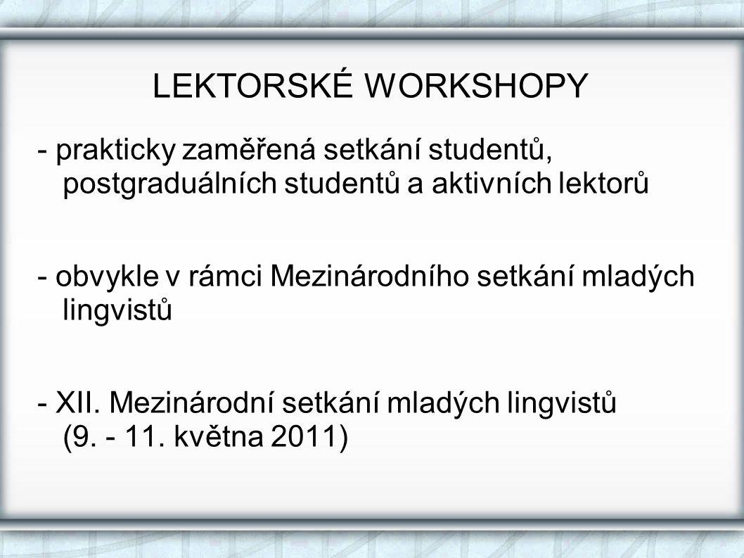 LEKTORSKÉ WORKSHOPY - prakticky zaměřená setkání studentů, postgraduálních studentů a aktivních lektorů - obvykle v rámci Mezinárodního setkání mladých lingvistů - XII.