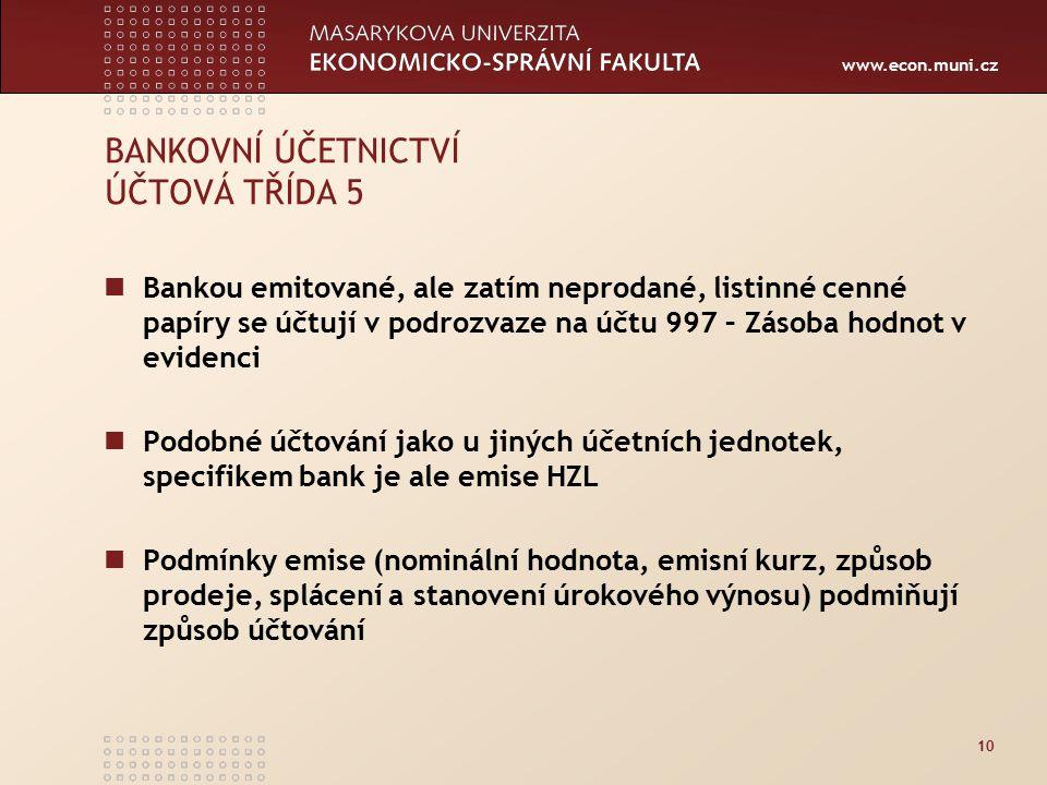 www.econ.muni.cz 10 BANKOVNÍ ÚČETNICTVÍ ÚČTOVÁ TŘÍDA 5 Bankou emitované, ale zatím neprodané, listinné cenné papíry se účtují v podrozvaze na účtu 997 – Zásoba hodnot v evidenci Podobné účtování jako u jiných účetních jednotek, specifikem bank je ale emise HZL Podmínky emise (nominální hodnota, emisní kurz, způsob prodeje, splácení a stanovení úrokového výnosu) podmiňují způsob účtování